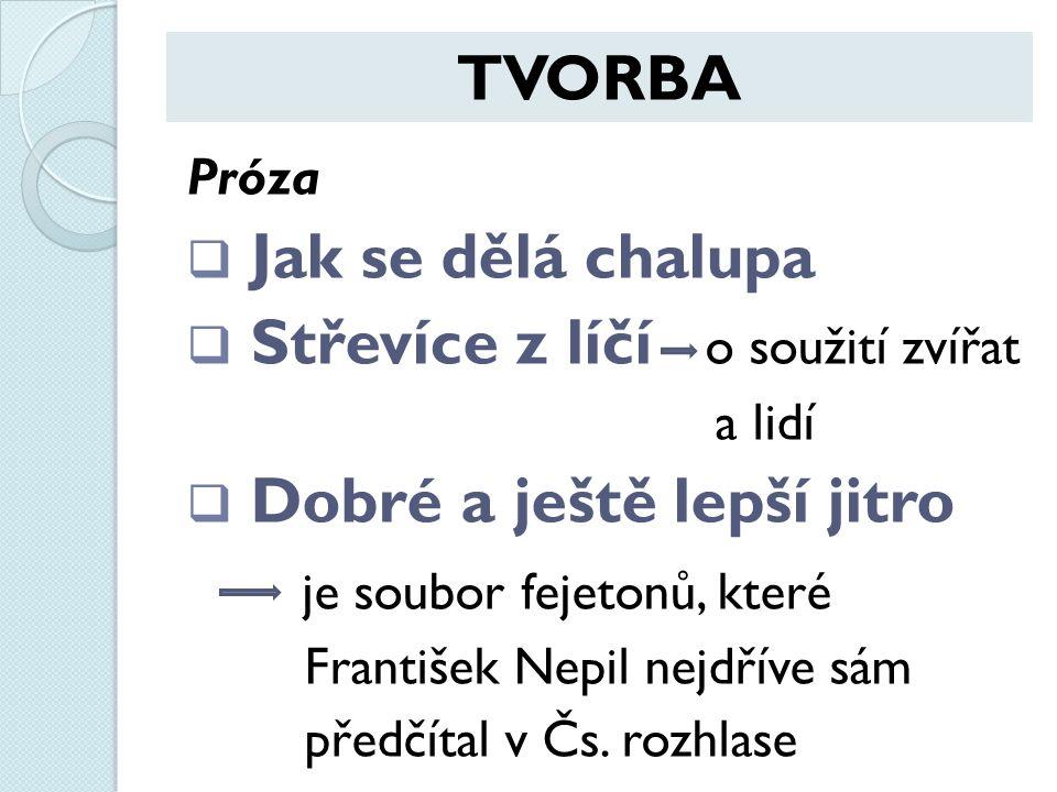 TVORBA Próza  Jak se dělá chalupa  Střevíce z líčí o soužití zvířat a lidí  Dobré a ještě lepší jitro je soubor fejetonů, které František Nepil nejdříve sám předčítal v Čs.