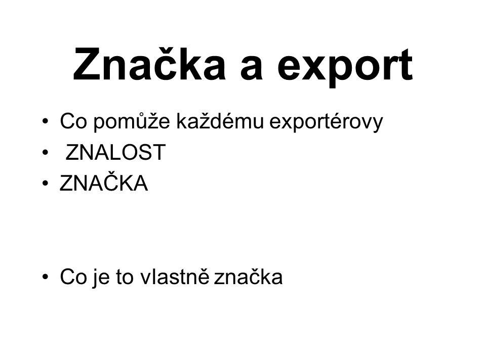 Značka a export Co pomůže každému exportérovy ZNALOST ZNAČKA Co je to vlastně značka