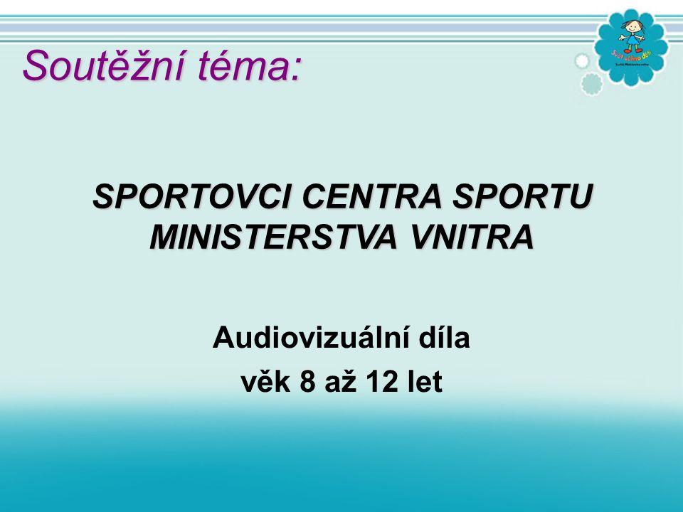 Audiovizuální díla věk 8 až 12 let SPORTOVCI CENTRA SPORTU MINISTERSTVA VNITRA Soutěžní téma: