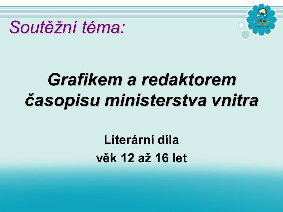 Literární díla věk 12 až 16 let Grafikem a redaktorem časopisu ministerstva vnitra Soutěžní téma: