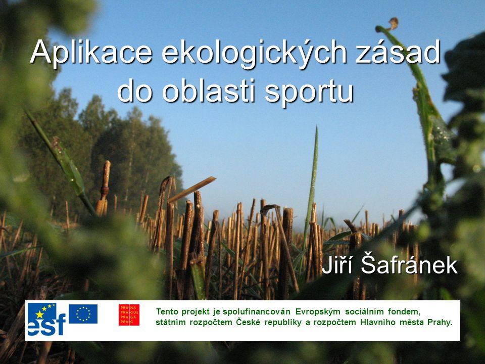 Aplikace ekologických zásad do oblasti sportu Jiří Šafránek Tento projekt je spolufinancován Evropským sociálním fondem, státním rozpočtem České republiky a rozpočtem Hlavního města Prahy.