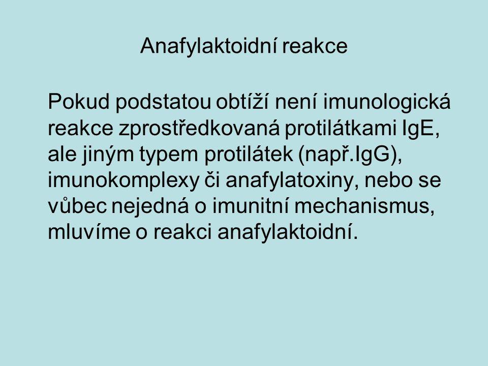 Anafylaktoidní reakce Pokud podstatou obtíží není imunologická reakce zprostředkovaná protilátkami IgE, ale jiným typem protilátek (např.IgG), imunokomplexy či anafylatoxiny, nebo se vůbec nejedná o imunitní mechanismus, mluvíme o reakci anafylaktoidní.