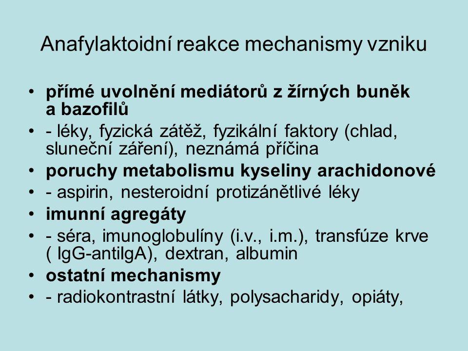 Anafylaktoidní reakce mechanismy vzniku přímé uvolnění mediátorů z žírných buněk a bazofilů - léky, fyzická zátěž, fyzikální faktory (chlad, sluneční záření), neznámá příčina poruchy metabolismu kyseliny arachidonové - aspirin, nesteroidní protizánětlivé léky imunní agregáty - séra, imunoglobulíny (i.v., i.m.), transfúze krve ( IgG-antiIgA), dextran, albumin ostatní mechanismy - radiokontrastní látky, polysacharidy, opiáty,