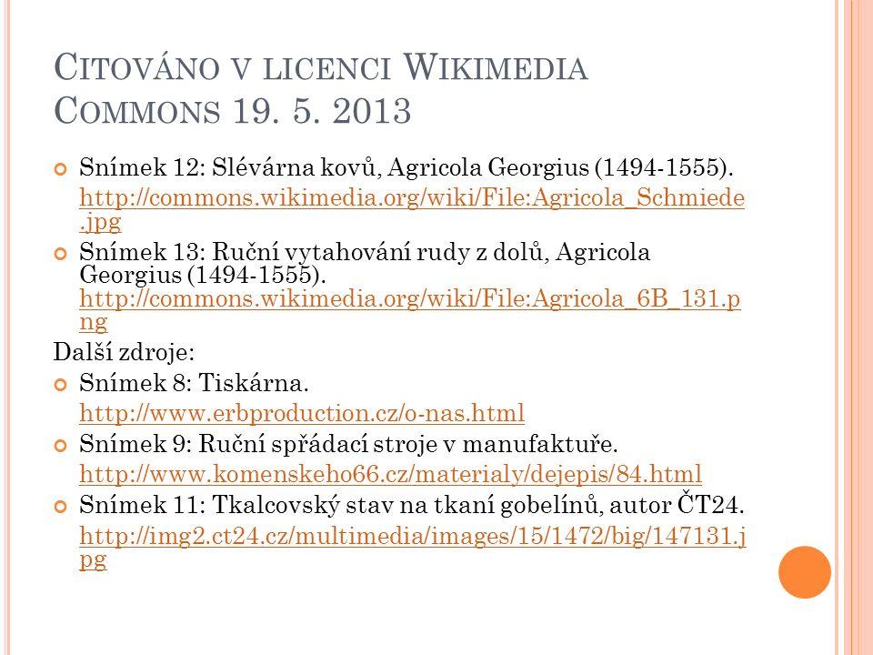 C ITOVÁNO V LICENCI W IKIMEDIA C OMMONS 19. 5. 2013 Snímek 12: Slévárna kovů, Agricola Georgius (1494-1555). http://commons.wikimedia.org/wiki/File:Ag