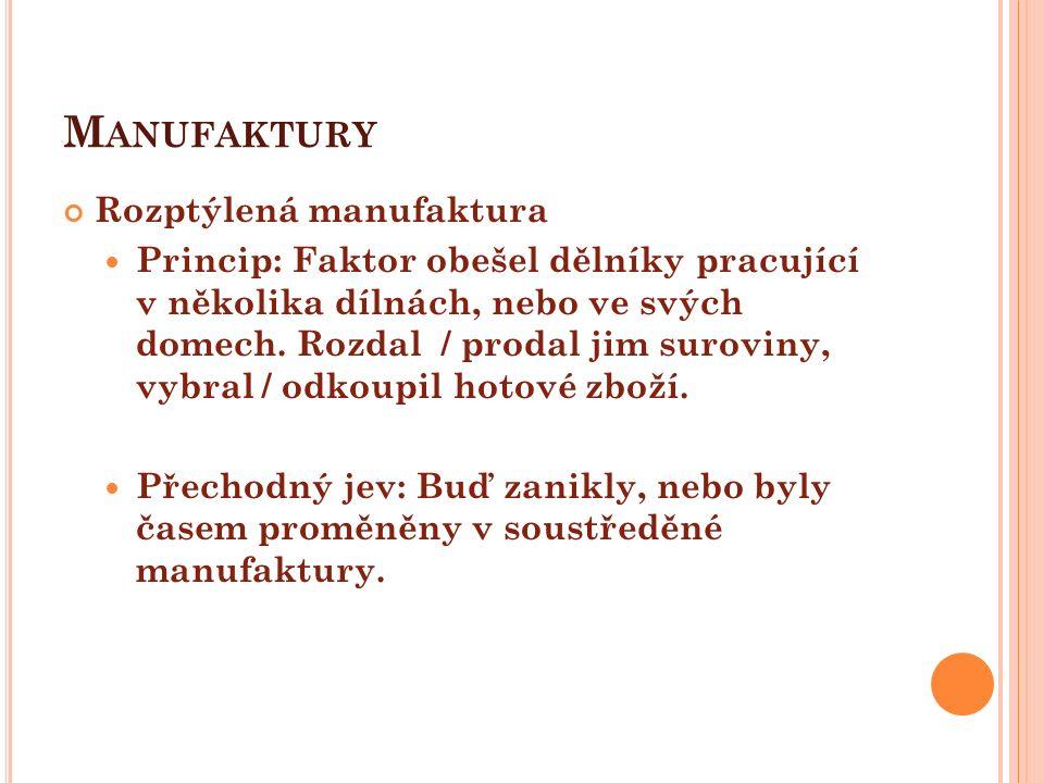 M ANUFAKTURY Rozptýlená manufaktura Princip: Faktor obešel dělníky pracující v několika dílnách, nebo ve svých domech. Rozdal / prodal jim suroviny, v
