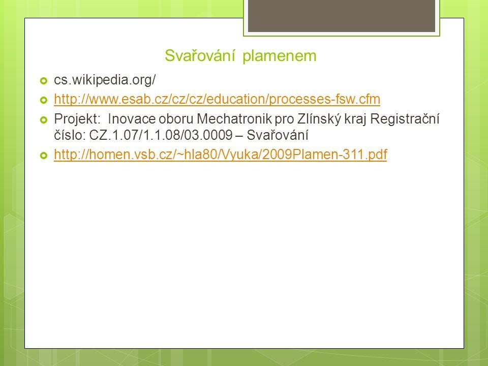 Svařování plamenem  cs.wikipedia.org/  http://www.esab.cz/cz/cz/education/processes-fsw.cfm http://www.esab.cz/cz/cz/education/processes-fsw.cfm  Projekt: Inovace oboru Mechatronik pro Zlínský kraj Registrační číslo: CZ.1.07/1.1.08/03.0009 – Svařování  http://homen.vsb.cz/~hla80/Vyuka/2009Plamen-311.pdf http://homen.vsb.cz/~hla80/Vyuka/2009Plamen-311.pdf
