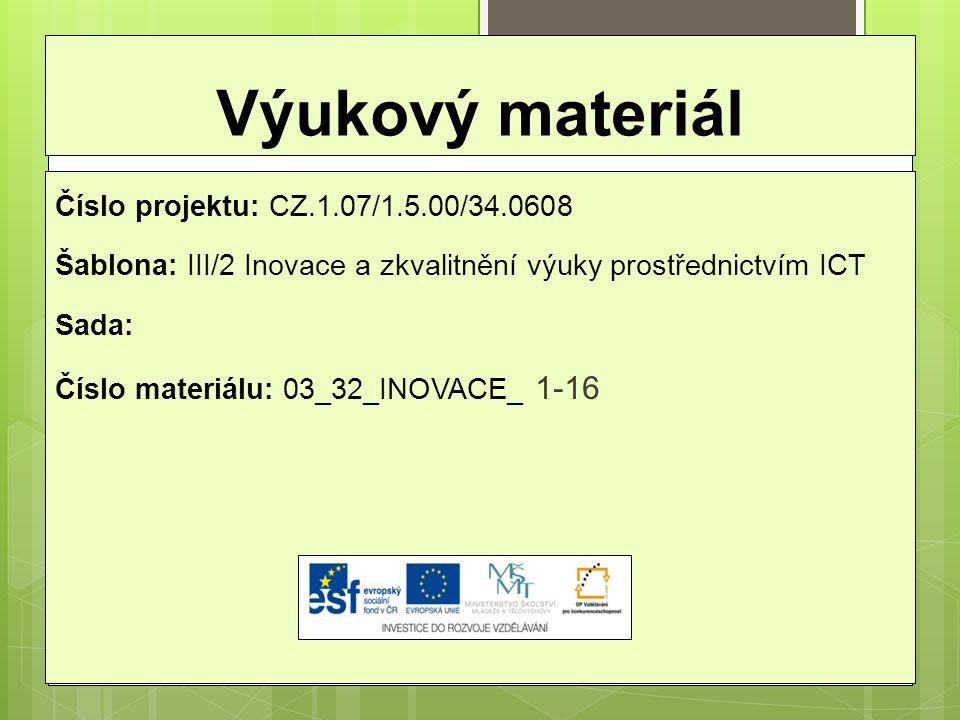 Výukový materiál Číslo projektu: CZ.1.07/1.5.00/34.0608 Šablona: III/2 Inovace a zkvalitnění výuky prostřednictvím ICT Sada: Číslo materiálu: 03_32_INOVACE_ 1-16