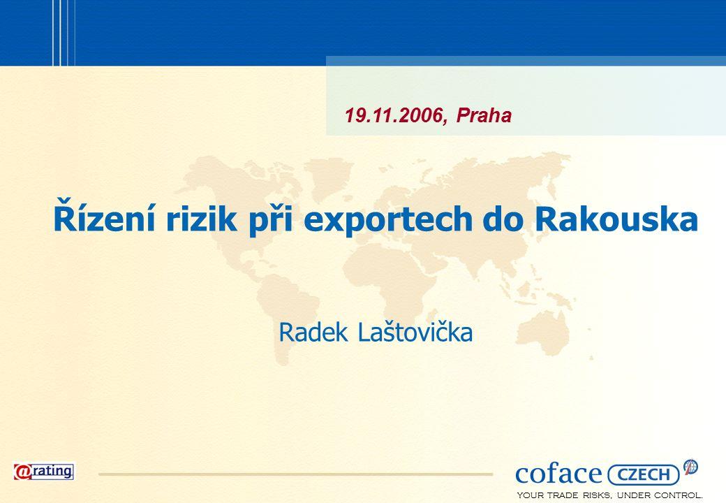 YOUR TRADE RISKS, UNDER CONTROL. Řízení rizik při exportech do Rakouska Radek Laštovička 19.11.2006, Praha