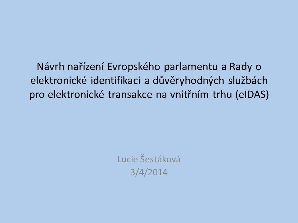 Návrh nařízení Evropského parlamentu a Rady o elektronické identifikaci a důvěryhodných službách pro elektronické transakce na vnitřním trhu (eIDAS) Lucie Šestáková 3/4/2014