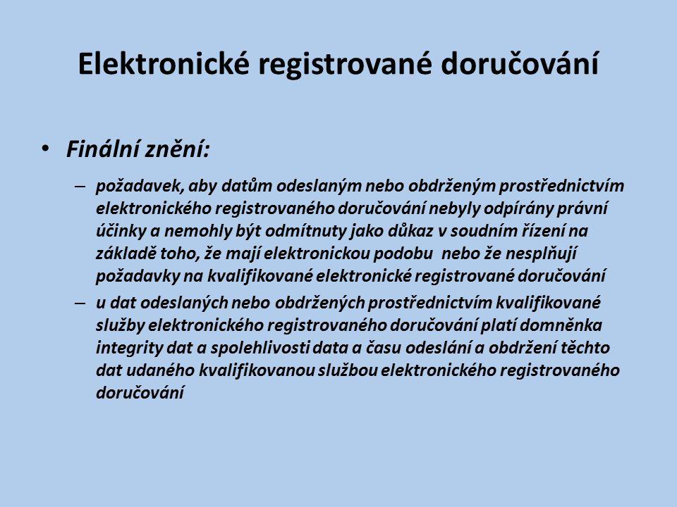 Elektronické registrované doručování Finální znění: – požadavek, aby datům odeslaným nebo obdrženým prostřednictvím elektronického registrovaného doručování nebyly odpírány právní účinky a nemohly být odmítnuty jako důkaz v soudním řízení na základě toho, že mají elektronickou podobu nebo že nesplňují požadavky na kvalifikované elektronické registrované doručování – u dat odeslaných nebo obdržených prostřednictvím kvalifikované služby elektronického registrovaného doručování platí domněnka integrity dat a spolehlivosti data a času odeslání a obdržení těchto dat udaného kvalifikovanou službou elektronického registrovaného doručování