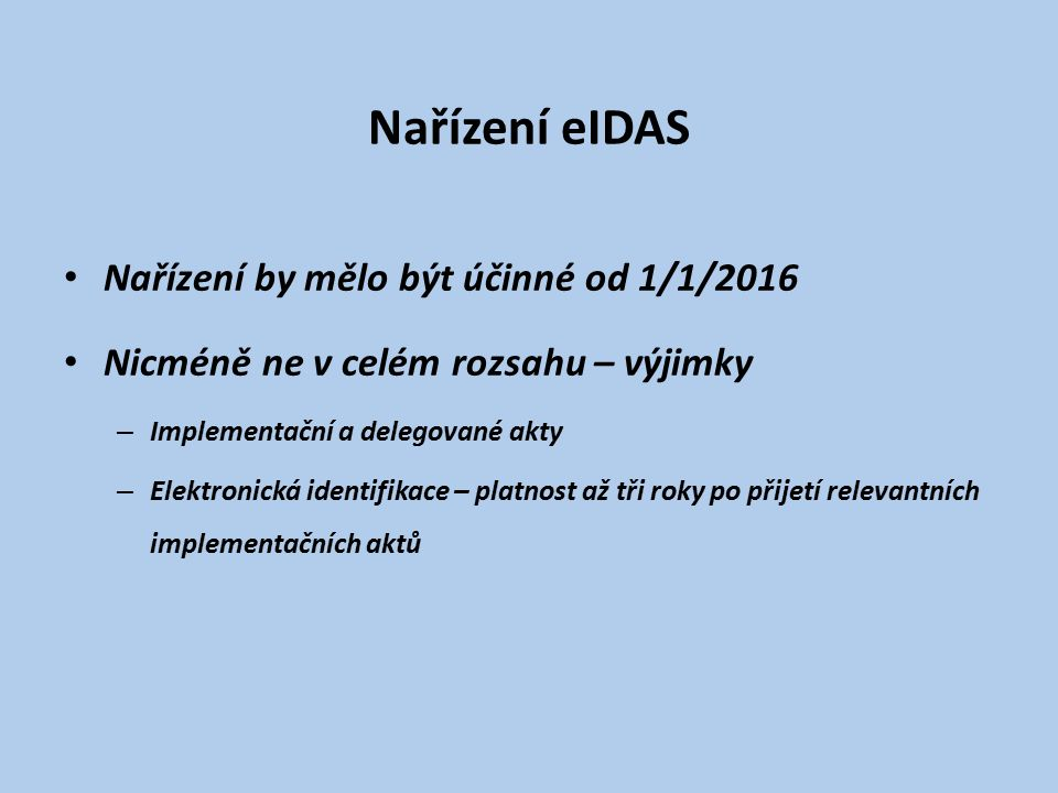 Nařízení eIDAS Nařízení by mělo být účinné od 1/1/2016 Nicméně ne v celém rozsahu – výjimky – Implementační a delegované akty – Elektronická identifikace – platnost až tři roky po přijetí relevantních implementačních aktů