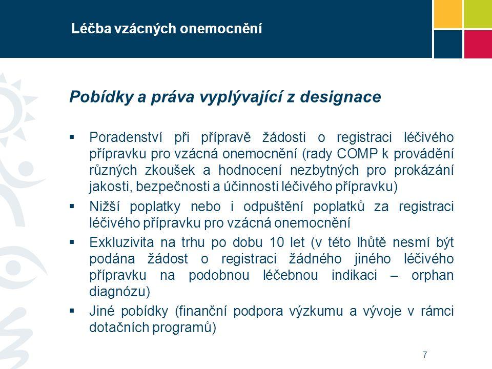 7 Léčba vzácných onemocnění Pobídky a práva vyplývající z designace  Poradenství při přípravě žádosti o registraci léčivého přípravku pro vzácná onemocnění (rady COMP k provádění různých zkoušek a hodnocení nezbytných pro prokázání jakosti, bezpečnosti a účinnosti léčivého přípravku)  Nižší poplatky nebo i odpuštění poplatků za registraci léčivého přípravku pro vzácná onemocnění  Exkluzivita na trhu po dobu 10 let (v této lhůtě nesmí být podána žádost o registraci žádného jiného léčivého přípravku na podobnou léčebnou indikaci – orphan diagnózu)  Jiné pobídky (finanční podpora výzkumu a vývoje v rámci dotačních programů)