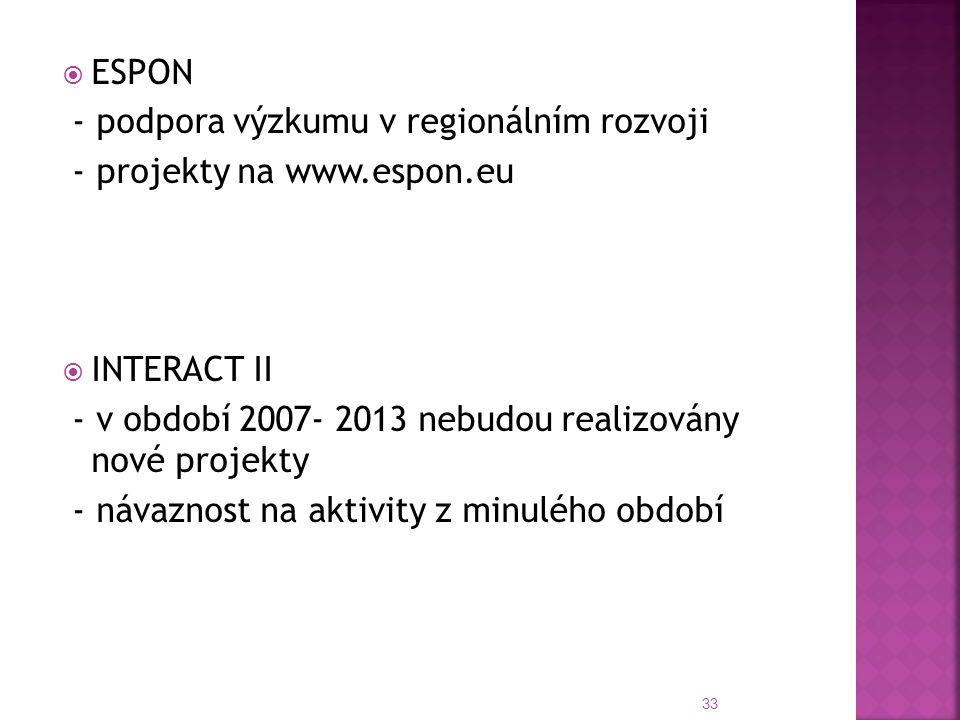  ESPON - podpora výzkumu v regionálním rozvoji - projekty na www.espon.eu  INTERACT II - v období 2007- 2013 nebudou realizovány nové projekty - návaznost na aktivity z minulého období 33