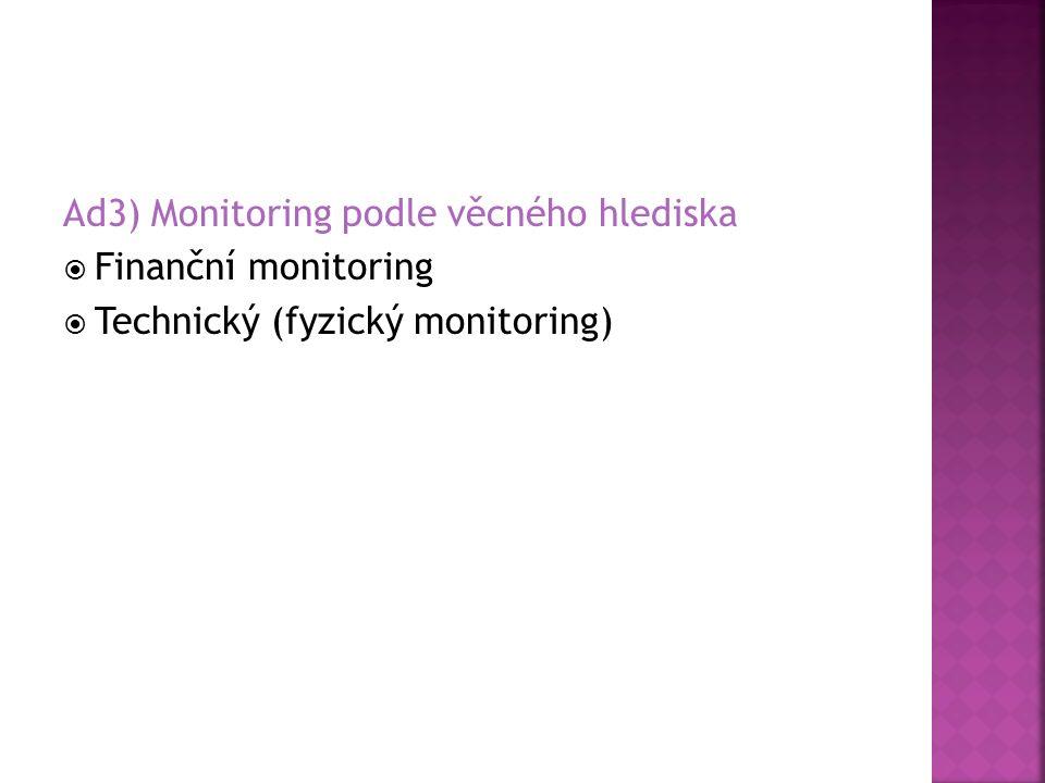 Ad3) Monitoring podle věcného hlediska  Finanční monitoring  Technický (fyzický monitoring)