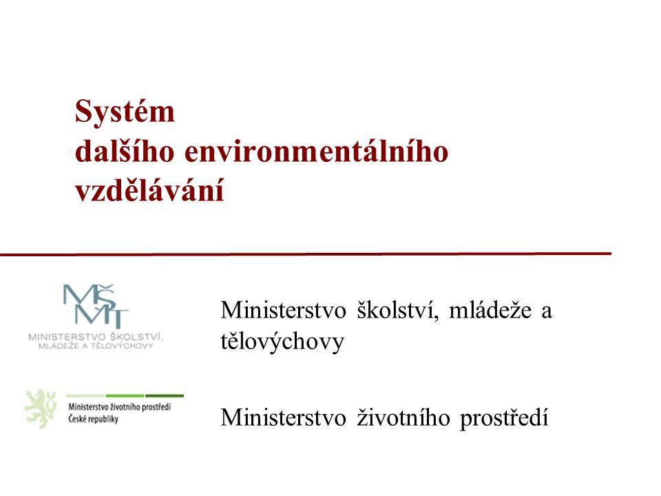Systém dalšího environmentálního vzdělávání Ministerstvo školství, mládeže a tělovýchovy Ministerstvo životního prostředí