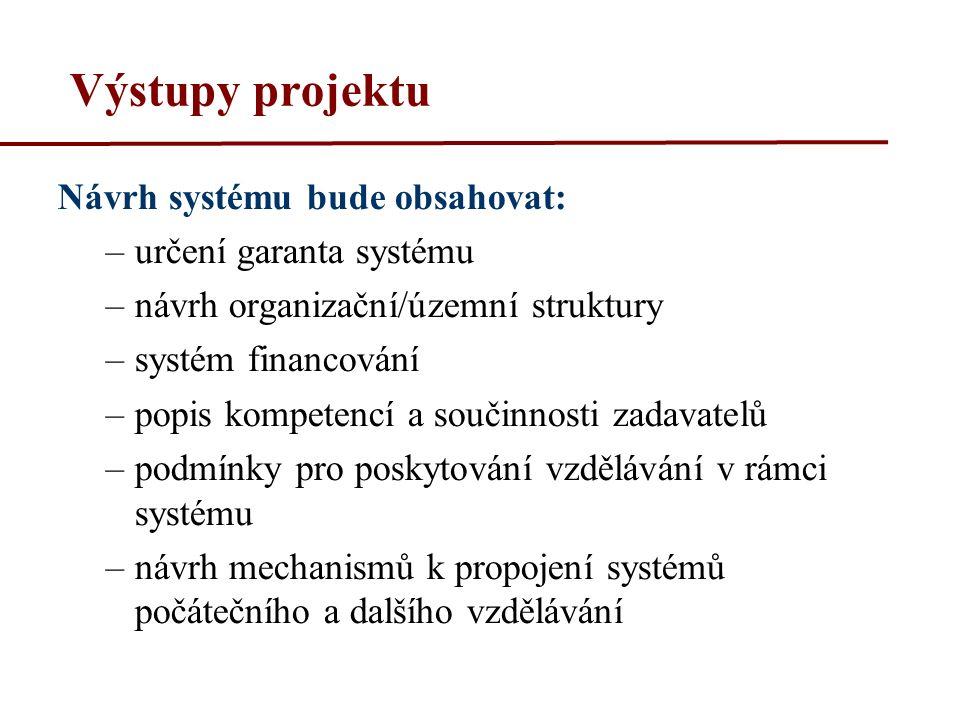 Výstupy projektu Návrh systému bude obsahovat: –určení garanta systému –návrh organizační/územní struktury –systém financování –popis kompetencí a součinnosti zadavatelů –podmínky pro poskytování vzdělávání v rámci systému –návrh mechanismů k propojení systémů počátečního a dalšího vzdělávání