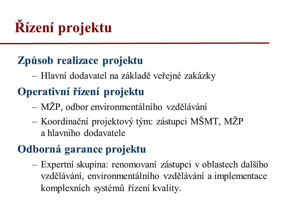 Řízení projektu Způsob realizace projektu –Hlavní dodavatel na základě veřejné zakázky Operativní řízení projektu –MŽP, odbor environmentálního vzdělávání –Koordinační projektový tým: zástupci MŠMT, MŽP a hlavního dodavatele Odborná garance projektu –Expertní skupina: renomovaní zástupci v oblastech dalšího vzdělávání, environmentálního vzdělávání a implementace komplexních systémů řízení kvality.