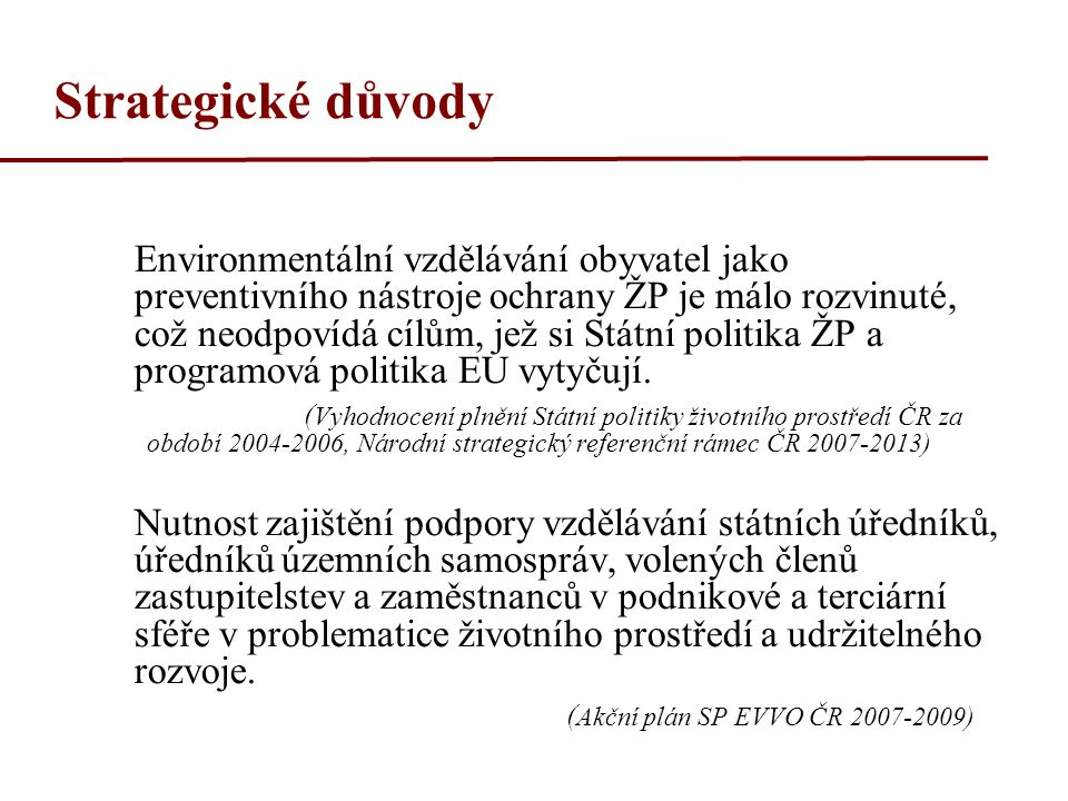 Strategické důvody Environmentální vzdělávání obyvatel jako preventivního nástroje ochrany ŽP je málo rozvinuté, což neodpovídá cílům, jež si Státní politika ŽP a programová politika EU vytyčují.