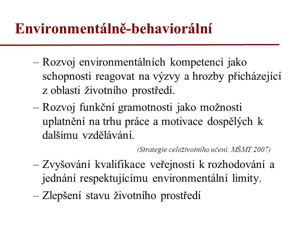 Environmentálně-behaviorální –Rozvoj environmentálních kompetencí jako schopnosti reagovat na výzvy a hrozby přicházející z oblasti životního prostředí.