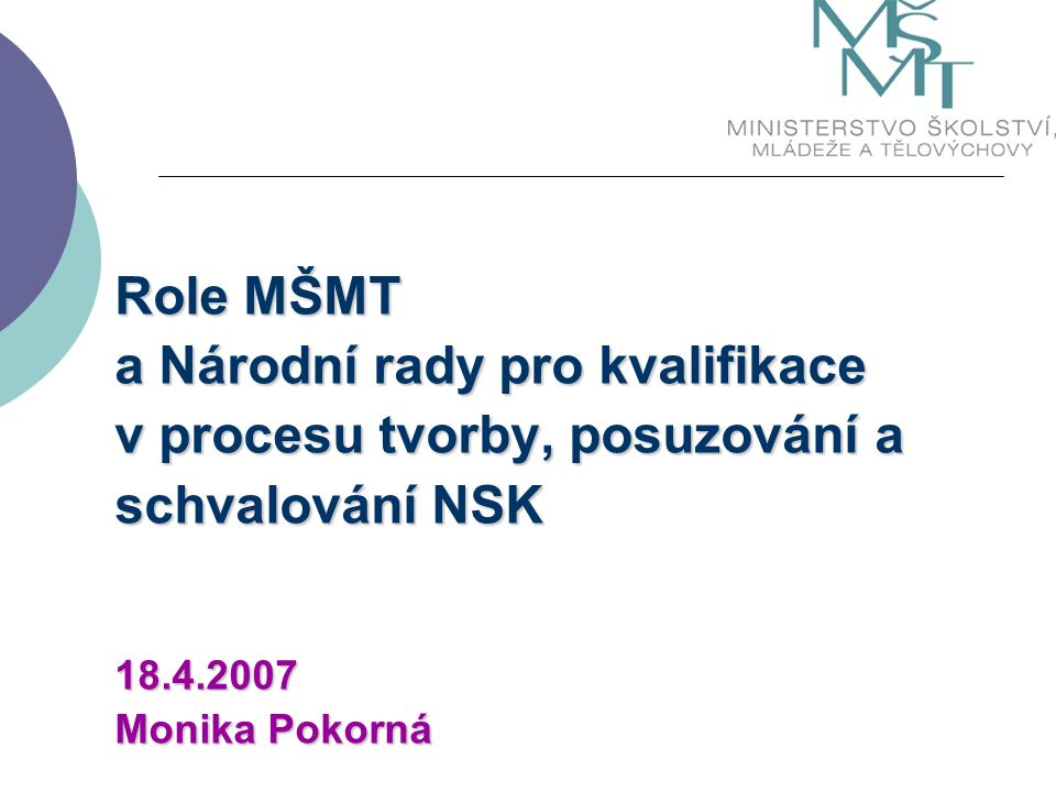 Role MŠMT a Národní rady pro kvalifikace v procesu tvorby, posuzování a schvalování NSK 18.4.2007 Monika Pokorná