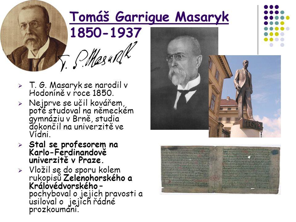 Tomáš Garrigue Masaryk 1850-1937  T. G. Masaryk se narodil v Hodoníně v roce 1850.  Nejprve se učil kovářem, poté studoval na německém gymnáziu v Br