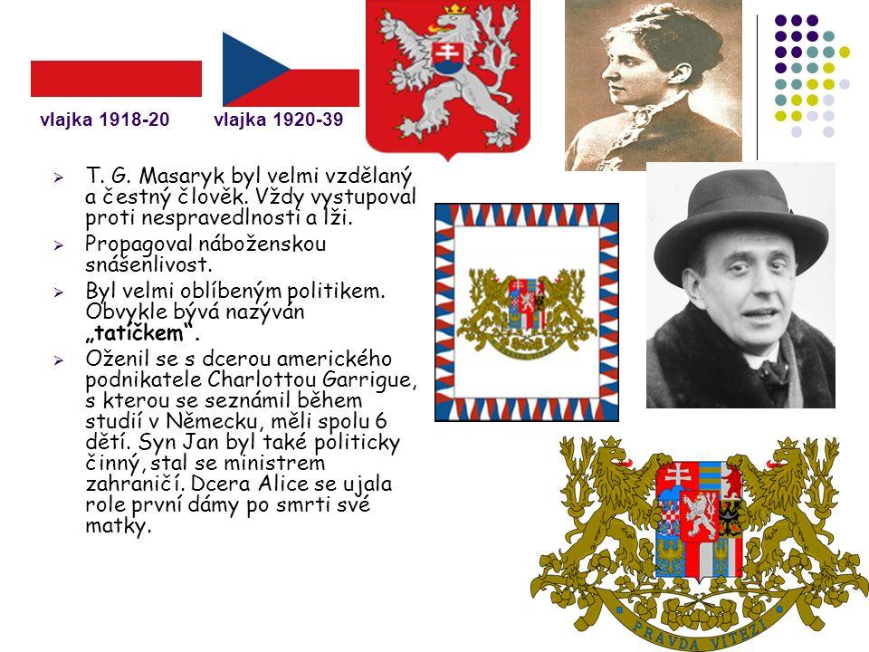 vlajka 1918-20vlajka 1920-39  T. G. Masaryk byl velmi vzdělaný a čestný člověk. Vždy vystupoval proti nespravedlnosti a lži.  Propagoval náboženskou