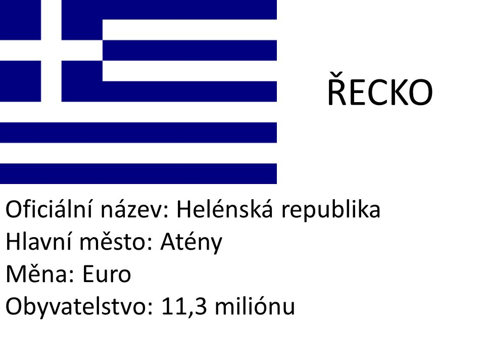 ŘECKO Oficiální název: Helénská republika Hlavní město: Atény Měna: Euro Obyvatelstvo: 11,3 miliónu