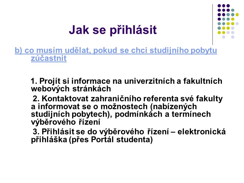 Jak se přihlásit b) co musím udělat, pokud se chci studijního pobytu zúčastnit 1. Projít si informace na univerzitních a fakultních webových stránkách