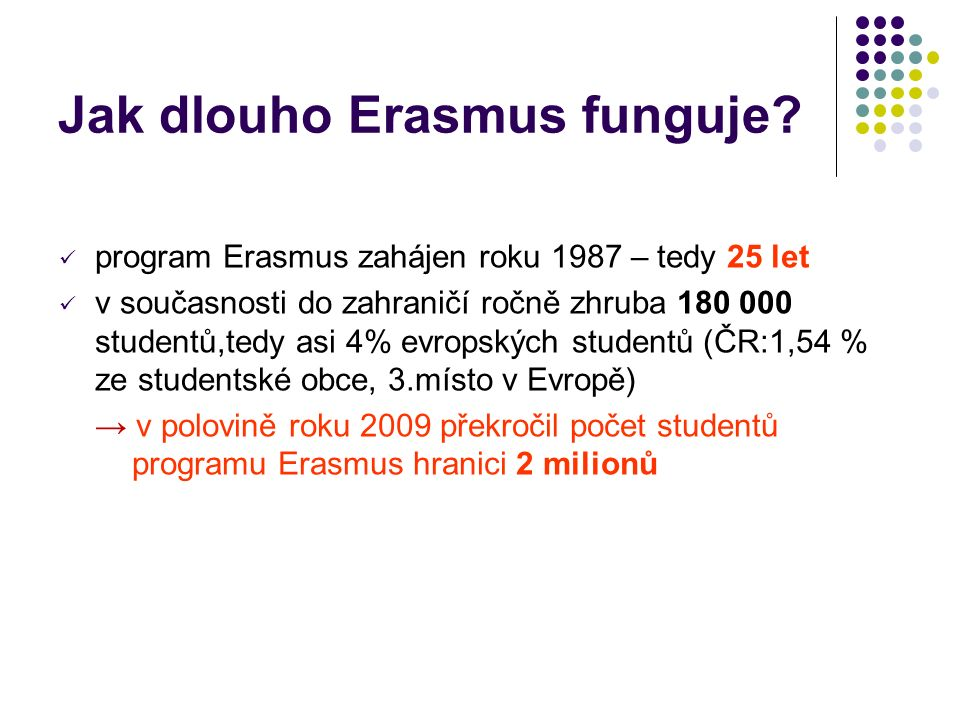 Jak dlouho Erasmus funguje? program Erasmus zahájen roku 1987 – tedy 25 let v současnosti do zahraničí ročně zhruba 180 000 studentů,tedy asi 4% evrop