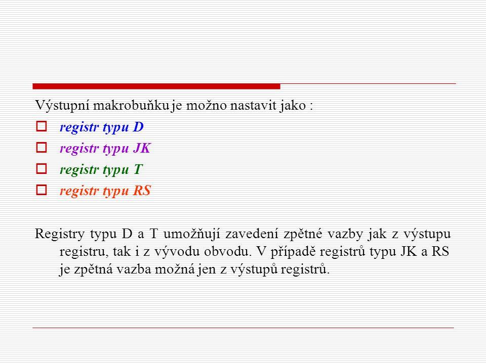 Výstupní makrobuňku je možno nastavit jako :  registr typu D  registr typu JK  registr typu T  registr typu RS Registry typu D a T umožňují zavedení zpětné vazby jak z výstupu registru, tak i z vývodu obvodu.