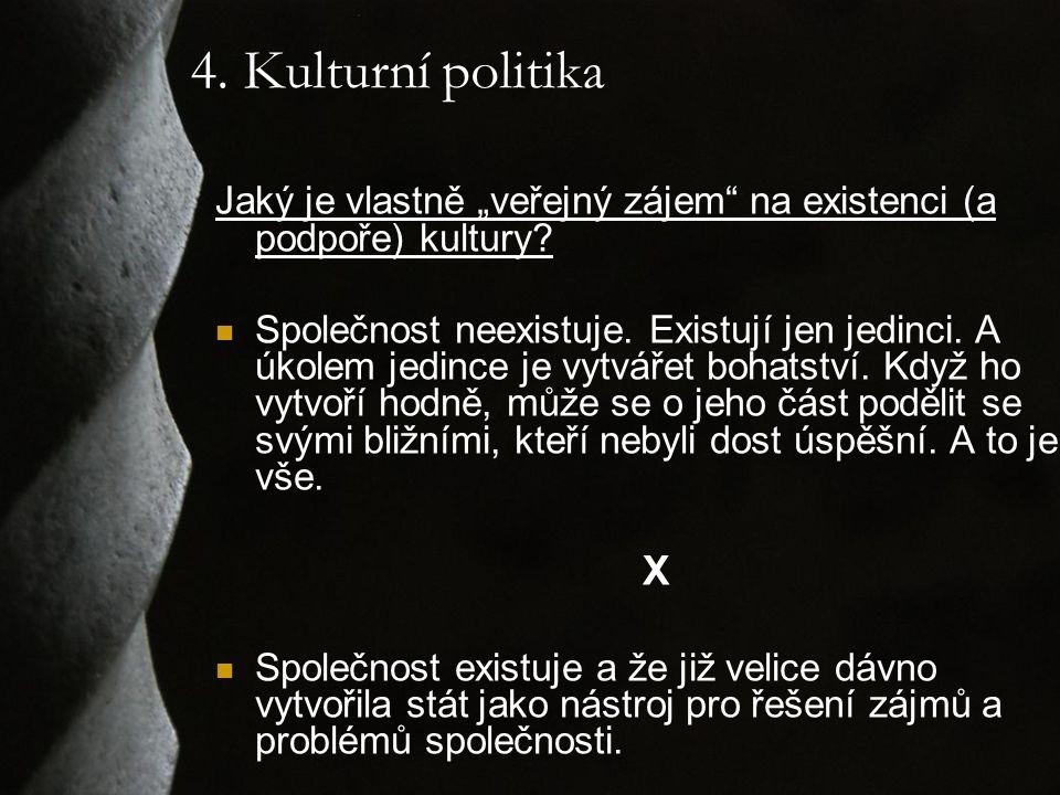 """4. Kulturní politika Jaký je vlastně """"veřejný zájem"""" na existenci (a podpoře) kultury? Společnost neexistuje. Existují jen jedinci. A úkolem jedince j"""