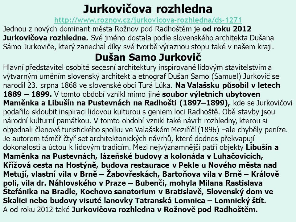 Jurkovičova rozhledna http://www.roznov.cz/jurkovicova-rozhledna/ds-1271 Jednou z nových dominant města Rožnov pod Radhoštěm je od roku 2012 Jurkovičova rozhledna.
