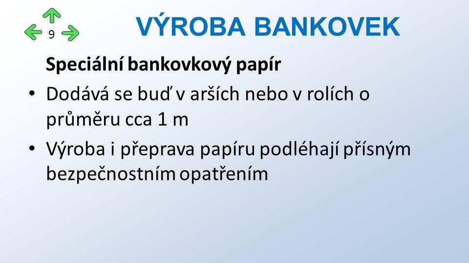 Speciální bankovkový papír Dodává se buď v arších nebo v rolích o průměru cca 1 m Výroba i přeprava papíru podléhají přísným bezpečnostním opatřením VÝROBA BANKOVEK 9