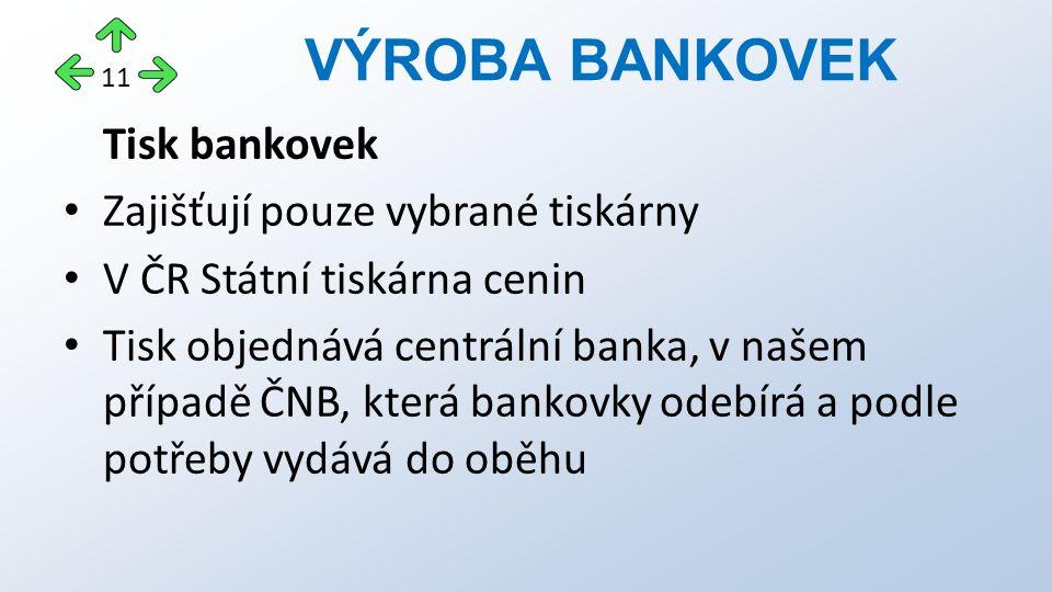 Tisk bankovek Zajišťují pouze vybrané tiskárny V ČR Státní tiskárna cenin Tisk objednává centrální banka, v našem případě ČNB, která bankovky odebírá a podle potřeby vydává do oběhu VÝROBA BANKOVEK 11