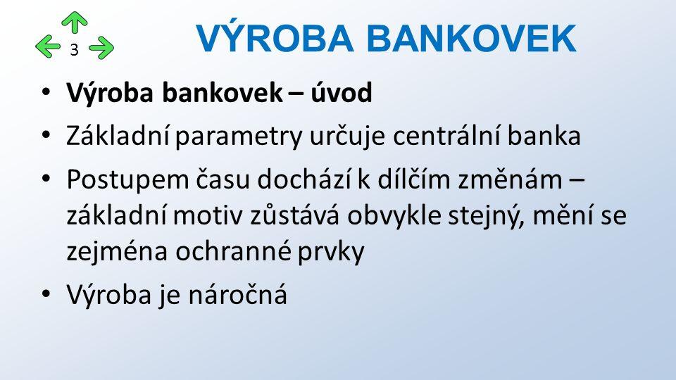 Výroba bankovek – úvod Základní parametry určuje centrální banka Postupem času dochází k dílčím změnám – základní motiv zůstává obvykle stejný, mění se zejména ochranné prvky Výroba je náročná VÝROBA BANKOVEK 3