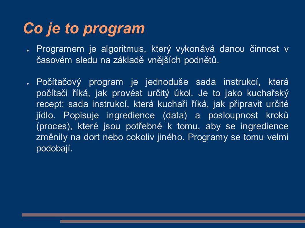 Co je to program ● Programem je algoritmus, který vykonává danou činnost v časovém sledu na základě vnějších podnětů.