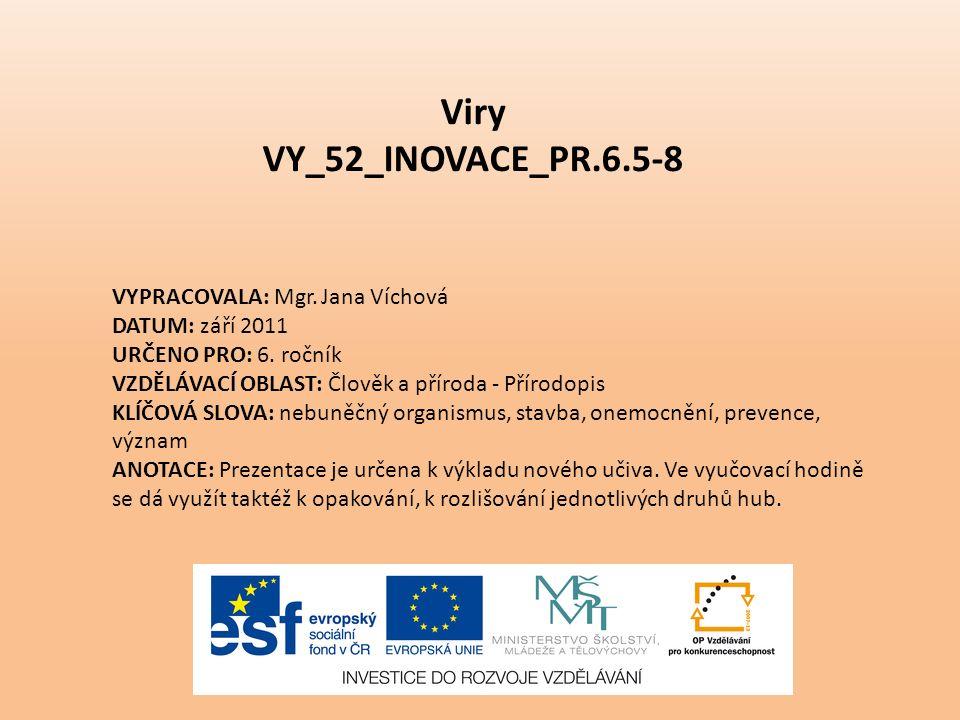 Viry VY_52_INOVACE_PR.6.5-8 VYPRACOVALA: Mgr. Jana Víchová DATUM: září 2011 URČENO PRO: 6. ročník VZDĚLÁVACÍ OBLAST: Člověk a příroda - Přírodopis KLÍ