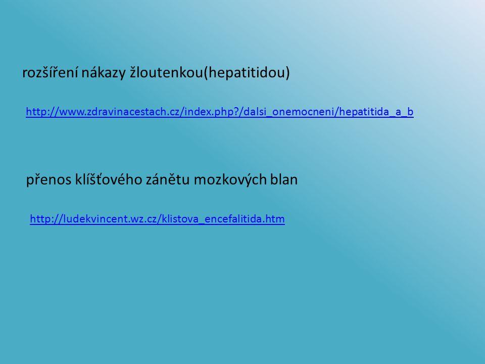 rozšíření nákazy žloutenkou(hepatitidou) přenos klíšťového zánětu mozkových blan http://www.zdravinacestach.cz/index.php /dalsi_onemocneni/hepatitida_a_b http://ludekvincent.wz.cz/klistova_encefalitida.htm