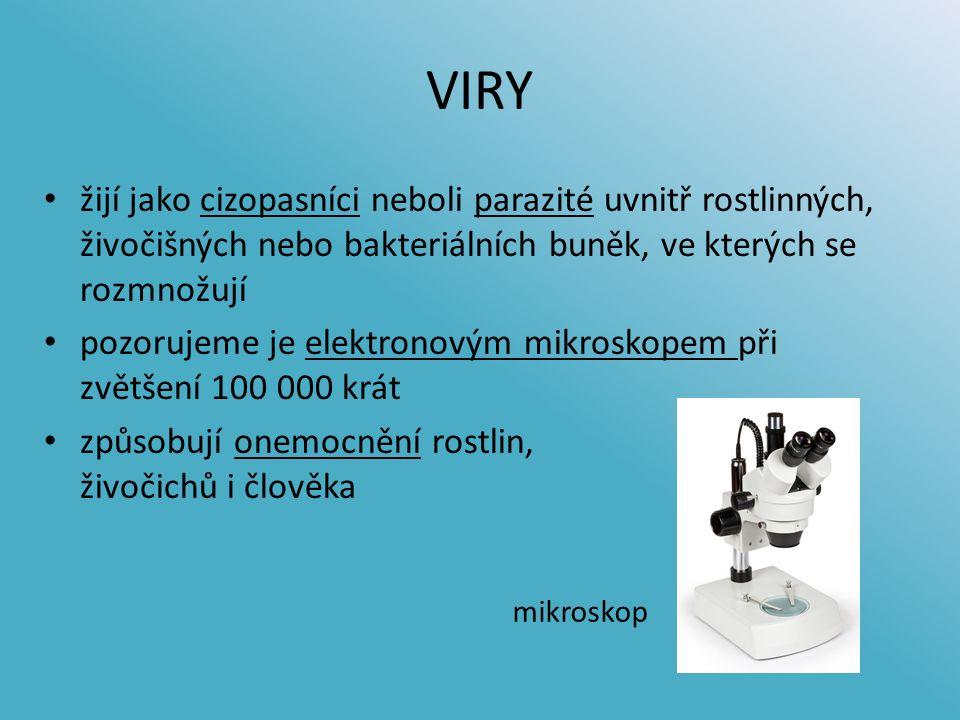 VIRY žijí jako cizopasníci neboli parazité uvnitř rostlinných, živočišných nebo bakteriálních buněk, ve kterých se rozmnožují pozorujeme je elektronovým mikroskopem při zvětšení 100 000 krát způsobují onemocnění rostlin, živočichů i člověka mikroskop