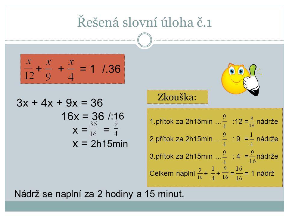 Řešená slovní úloha č.1 + + = 1 1.přítok za 2h15min … :12 = nádrže 2.přítok za 2h15min … : 9 = nádrže 3.přítok za 2h15min … : 4 = nádrže Celkem naplní