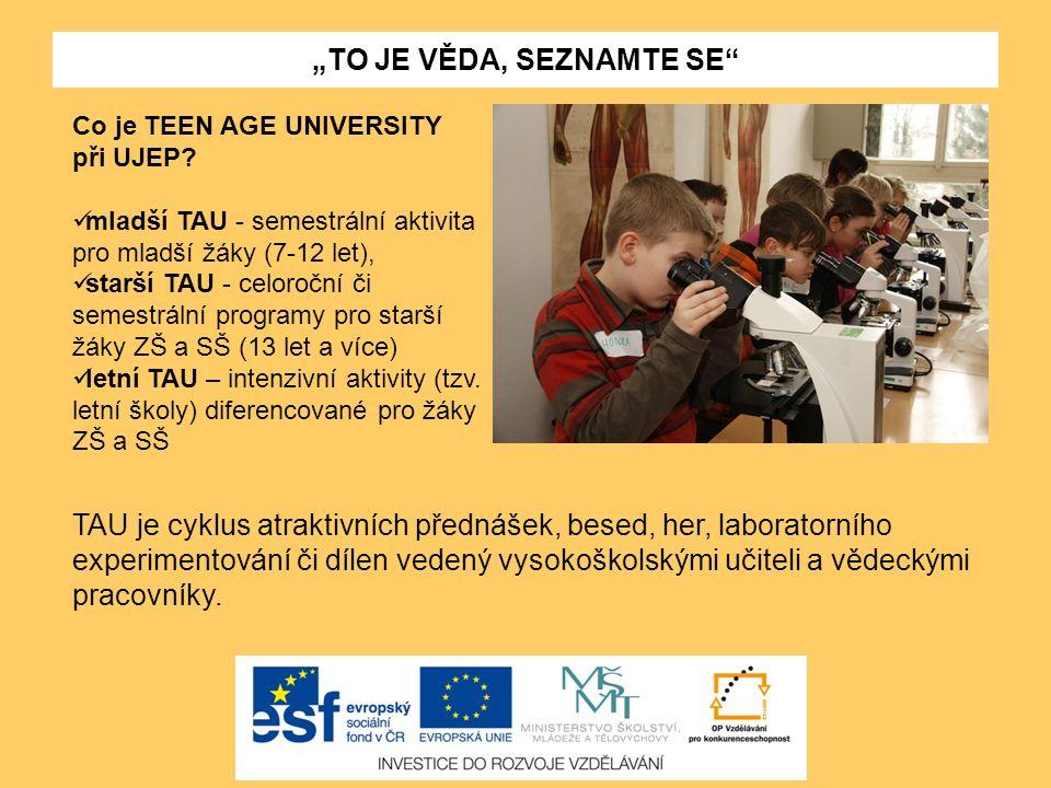 """""""TO JE VĚDA, SEZNAMTE SE"""" Co je TEEN AGE UNIVERSITY při UJEP? mladší TAU - semestrální aktivita pro mladší žáky (7-12 let), starší TAU - celoroční či"""