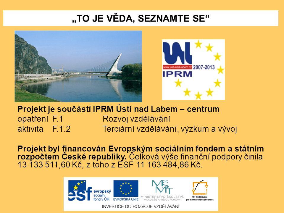 """""""TO JE VĚDA, SEZNAMTE SE"""" Projekt je součástí IPRM Ústí nad Labem – centrum opatření F.1 Rozvoj vzdělávání aktivita F.1.2Terciární vzdělávání, výzkum"""