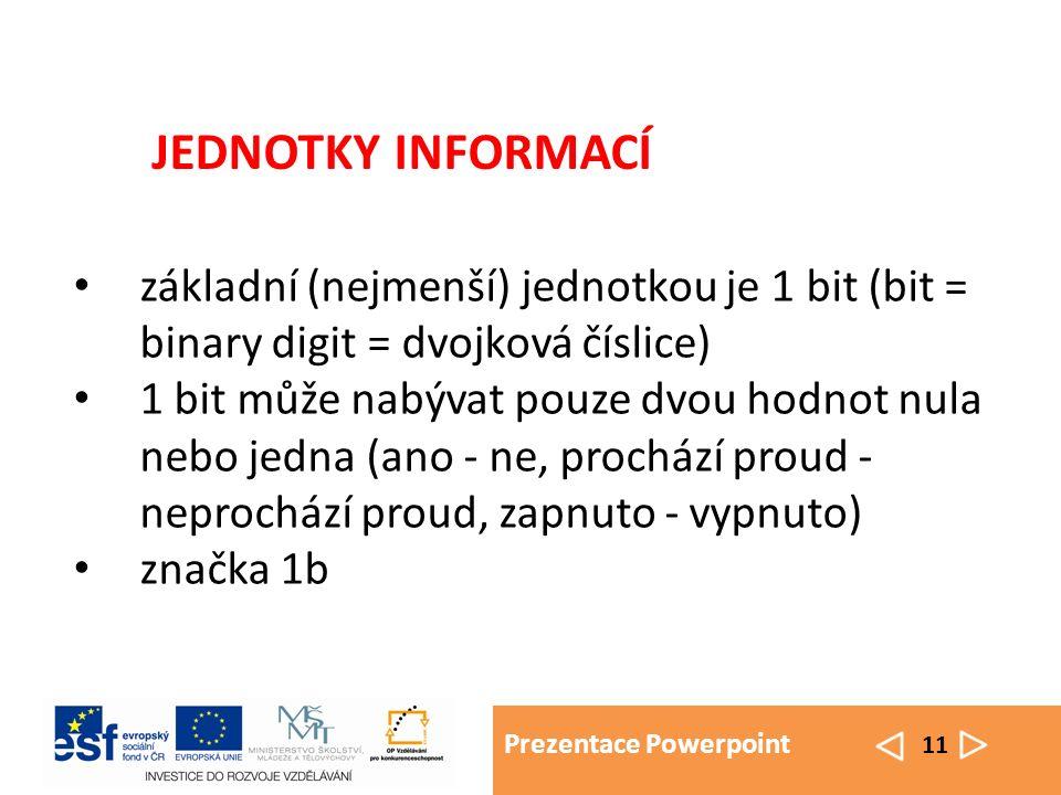 Prezentace Powerpoint 11 základní (nejmenší) jednotkou je 1 bit (bit = binary digit = dvojková číslice) 1 bit může nabývat pouze dvou hodnot nula nebo jedna (ano - ne, prochází proud - neprochází proud, zapnuto - vypnuto) značka 1b JEDNOTKY INFORMACÍ