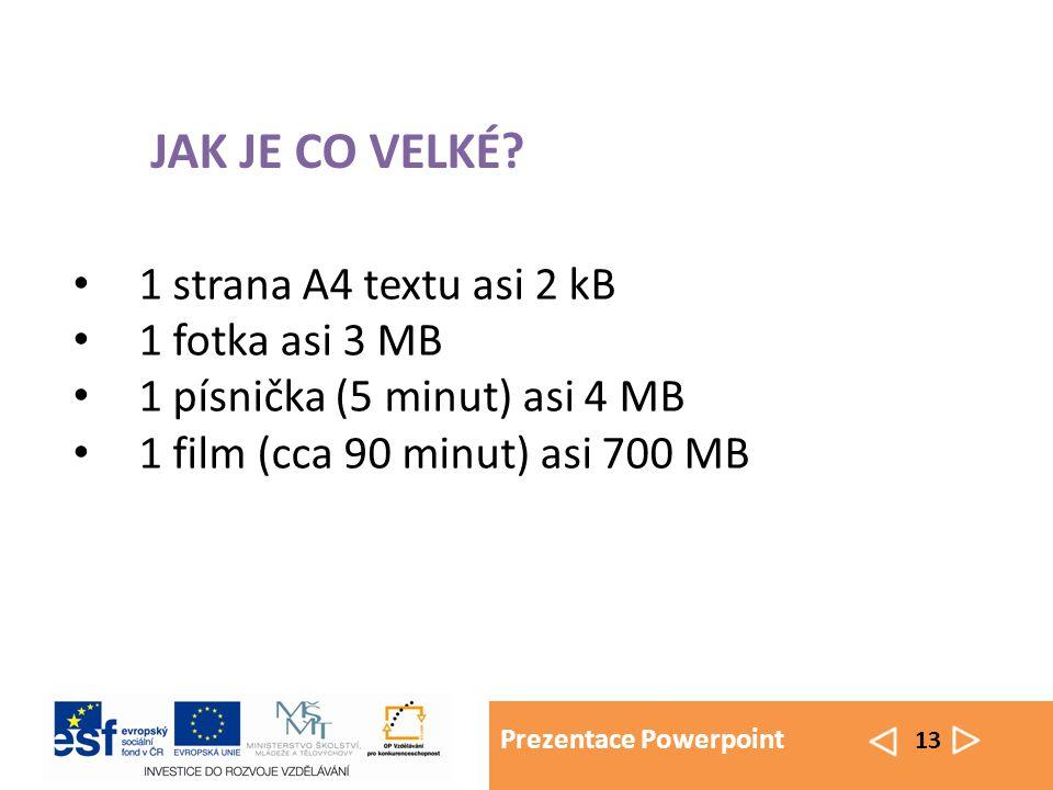 Prezentace Powerpoint 13 1 strana A4 textu asi 2 kB 1 fotka asi 3 MB 1 písnička (5 minut) asi 4 MB 1 film (cca 90 minut) asi 700 MB JAK JE CO VELKÉ