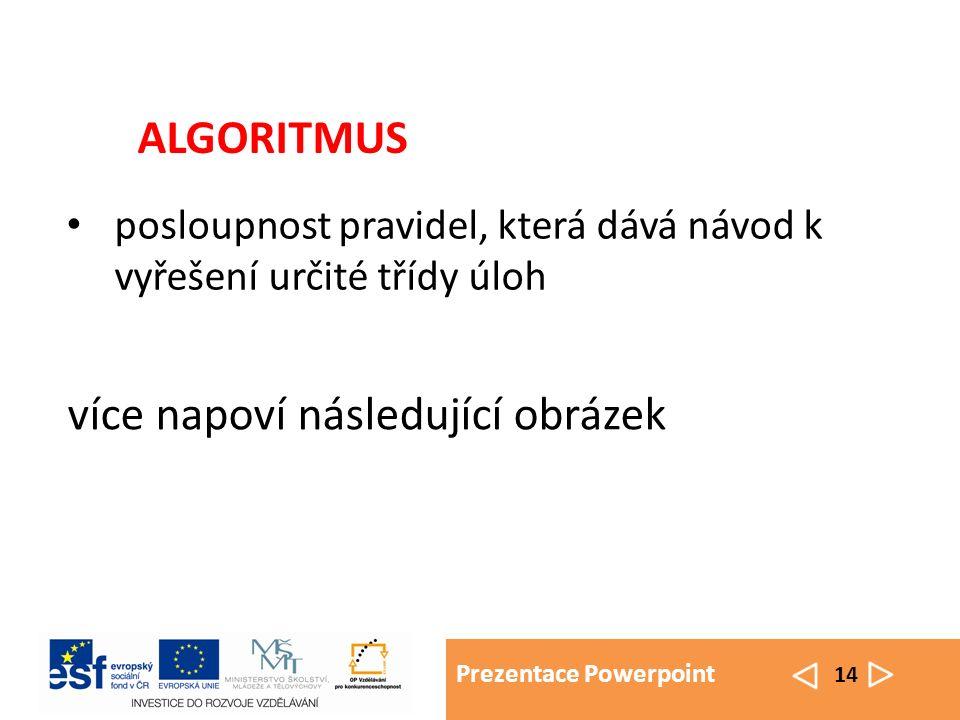 Prezentace Powerpoint 14 posloupnost pravidel, která dává návod k vyřešení určité třídy úloh ALGORITMUS více napoví následující obrázek