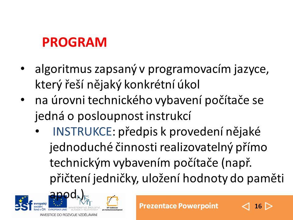 Prezentace Powerpoint 16 algoritmus zapsaný v programovacím jazyce, který řeší nějaký konkrétní úkol na úrovni technického vybavení počítače se jedná o posloupnost instrukcí INSTRUKCE: předpis k provedení nějaké jednoduché činnosti realizovatelný přímo technickým vybavením počítače (např.