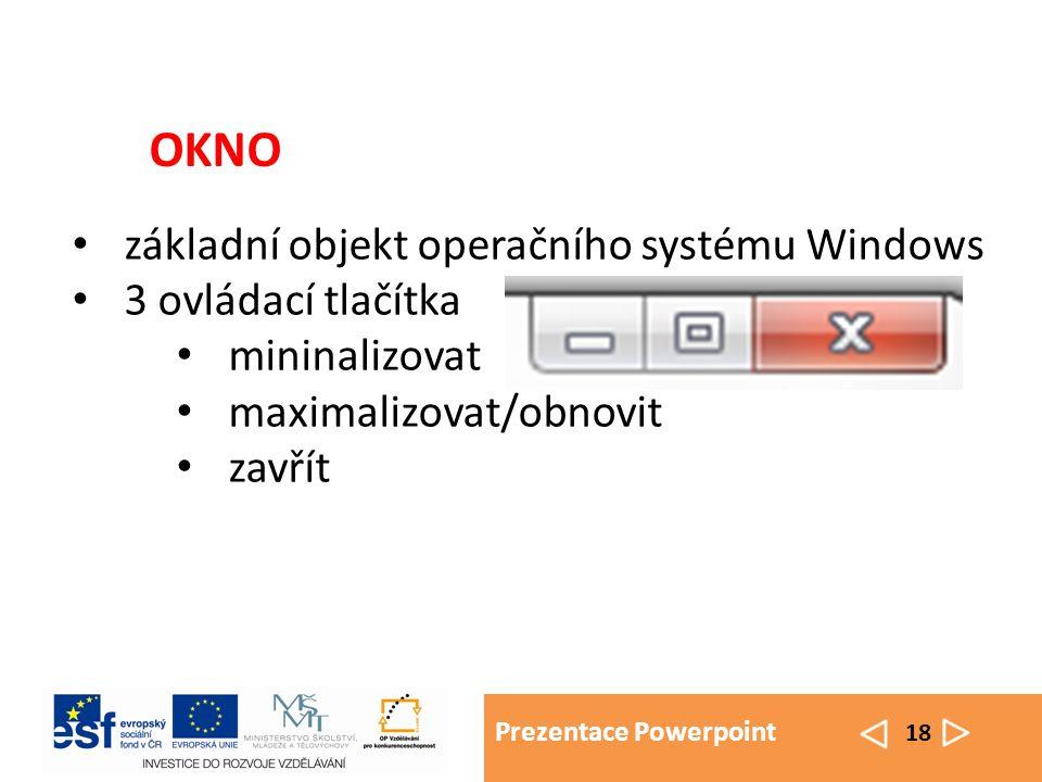 Prezentace Powerpoint 18 základní objekt operačního systému Windows 3 ovládací tlačítka mininalizovat maximalizovat/obnovit zavřít OKNO