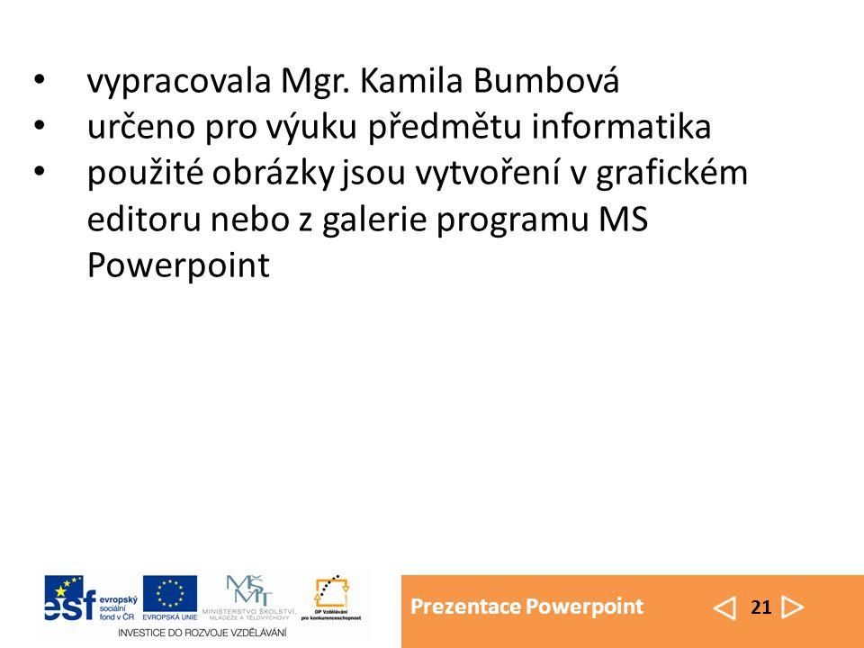Prezentace Powerpoint 21 vypracovala Mgr. Kamila Bumbová určeno pro výuku předmětu informatika použité obrázky jsou vytvoření v grafickém editoru nebo