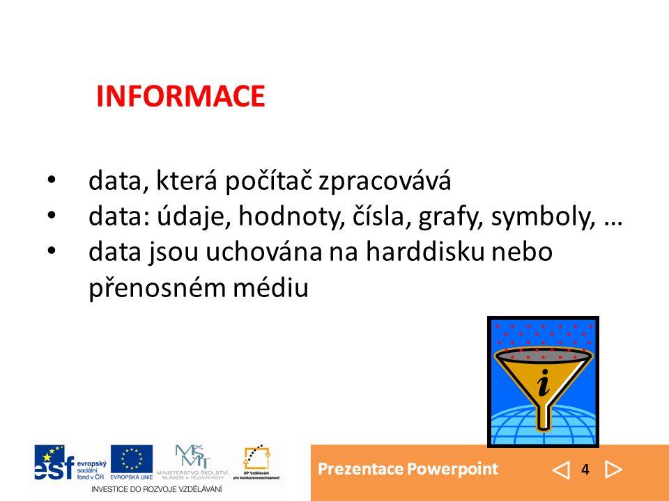 Prezentace Powerpoint 4 data, která počítač zpracovává data: údaje, hodnoty, čísla, grafy, symboly, … data jsou uchována na harddisku nebo přenosném médiu INFORMACE