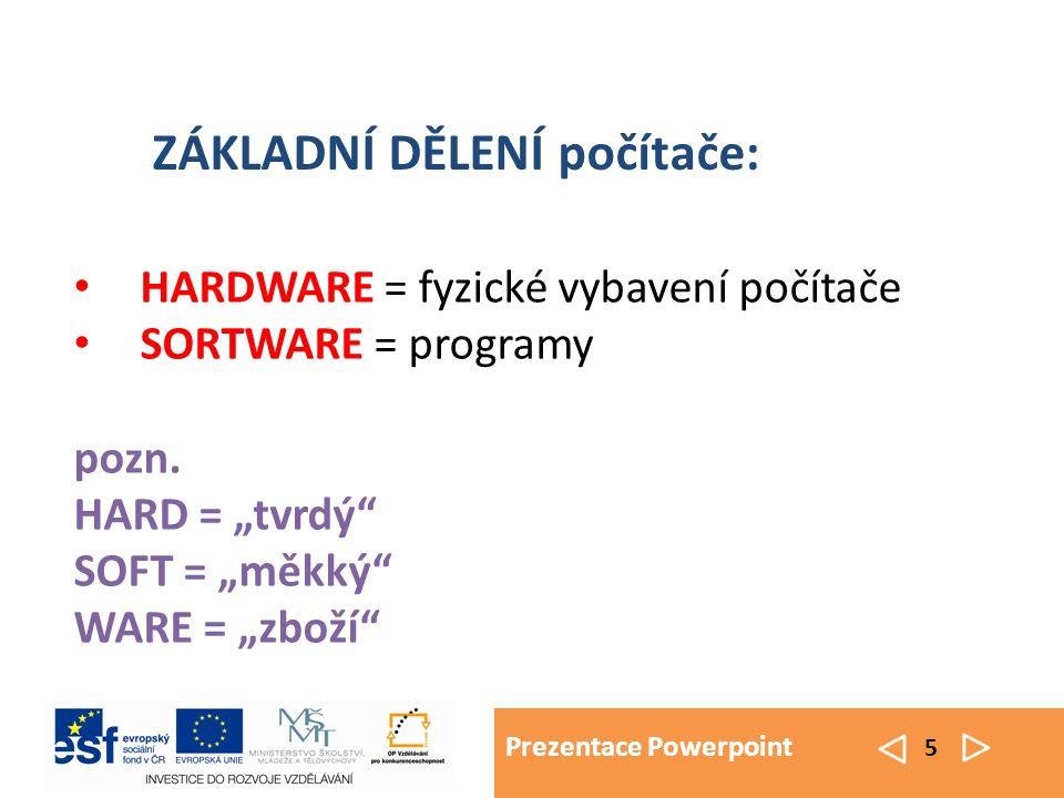 """Prezentace Powerpoint 5 HARDWARE = fyzické vybavení počítače SORTWARE = programy pozn. HARD = """"tvrdý"""" SOFT = """"měkký"""" WARE = """"zboží"""" ZÁKLADNÍ DĚLENÍ po"""